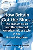 img - for How Britain Got the Blues: The Transmission and Reception of American Blues Style in the United Kingdom (Ashgate Popular and Folk Music Series) book / textbook / text book