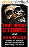 True Ghost Stories And Hauntings: Incredible True Paranormal Accounts: True Ghost Stories And Hauntings From The Past (True Paranormal Hauntings, True ... And Hauntings, Bizarre True Stories Book 3)
