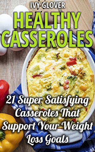 Healthy Casseroles: 21 Super Satisfying Casseroles That Support Your Weight Loss Goals by Ivy Glover