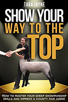 Show Your Way To The Top: How to Master Your Sheep Showmanship Skills and Impress a County Fair Judge by [Jayne, Tara]
