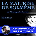 La maîtrise de soi-même par l'autosuggestion consciente : la méthode Coué | Livre audio Auteur(s) : Émile Coué Narrateur(s) : Yannick Lopez