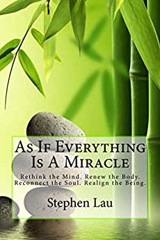 As If Everything Is A Miracle: Rethink the Mind. Renew the Body. Reconnect the Soul. Realign the Being. by [Lau, Stephen]