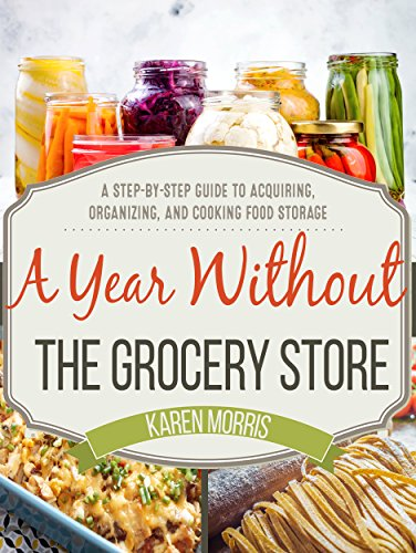 A Year Without the Grocery Store: A Step by Step Guide to Acquiring, Organizing, and Cooking Food Storage cover