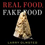 Real Food, Fake Food: Why You Don't Know What You're Eating and What You Can Do About It | Larry Olmsted