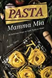 Pasta Mamma Mia: 30 Delicious Ways to Cook Pasta at Home