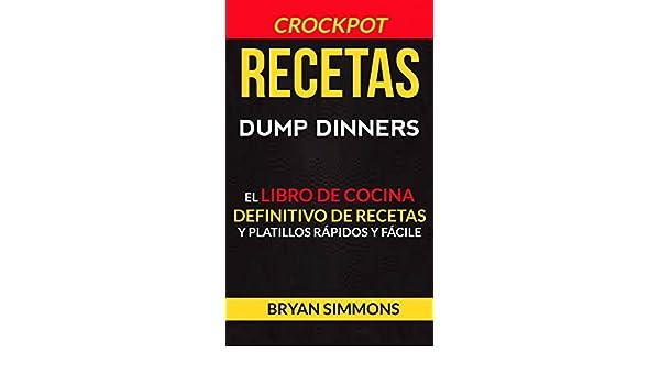 Amazon.com: Recetas: Dump Dinners: El Libro de Cocina Definitivo de Recetas y Platillos Rápidos y Fáciles (Crockpot) (Spanish Edition) eBook: Bryan Simmons, ...