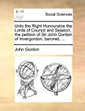 Unto the Right Honourable the Lords of Council and Session, the Petition of Sir John Gordon of Invergordon, Baronet, John Gordon, 1170845487