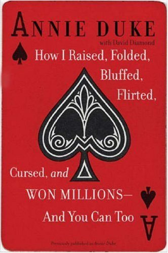 How I Raised, Folded, Bluffed, Flirted, Cursed, and Won Millions--and You Can (Annie Duke Poker)