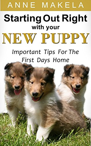 Starting Out Right With Your New Puppy: Important Tips For The First Days Home by [Makela, Anne]