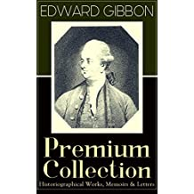 EDWARD GIBBON Premium Collection: Historiographical Works, Memoirs & Letters: Including The History of the Decline and Fall of the Roman Empire