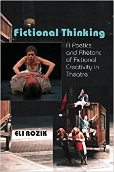 Fictional Thinking: A Poetics and Rhetoric of Fictional Creativity in Theatre: A Poetics and Rhetoric of Fictional Creativity in Theatre