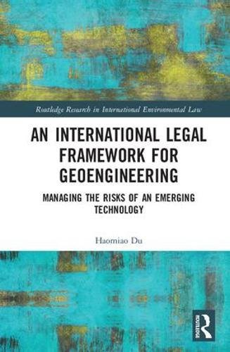 An International Legal Framework for Geoengineering: Managing the Risks of an Emerging Technology (Routledge Research in International Environmental Law)