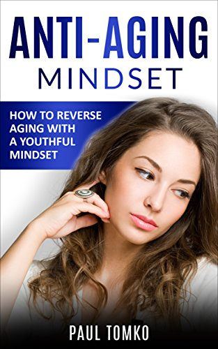 Anti-Aging: Mindset: How to Reverse Aging With a Youthful Mindset (Reverse Aging, Beauty, Younger, Anti-Aging Secrets, Reduce Stress, Beautiful)