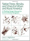 Native Trees, Shrubs and Vines for Urban and Rural America: A Planting Design Manual for Environment