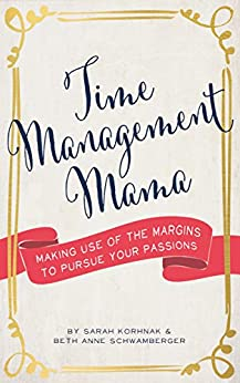 Time Management Mama: Making Use of the Margins to Pursue your Passions by [Korhnak, Sarah, Schwamberger, Beth Anne]
