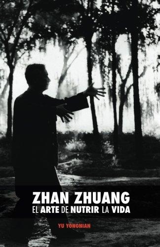 Zhan Zhuang: El Arte de Nutrir la Vida: El Poder de la Quietud (Spanish Edition) [Dr. Yong Nian Yu] (Tapa Blanda)