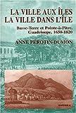 La ville aux Iles, la ville dans l'île: Basse-Terre et Pointe-à-Pitre, Guadeloupe, 1650-1820 (French Edition)