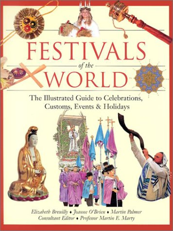 Festivals of the World: The Illustrated Guide to Celebrations, Customs, Events and Holidays by Joanne OBrien, Martin E. Marty, Martin Palmer, Elizabeth Breuilly 0816044813 9780816044818