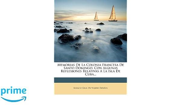 Memorias De La Colonia Francesa De Santo Domingo, Con Algunas Reflexiones Relativas A La Isla De Cuba... (Spanish Edition): Ignacio Gala, ...