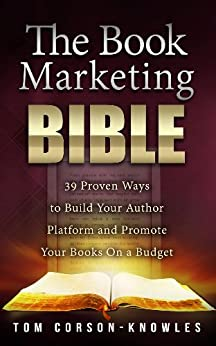 The Book Marketing Bible: 39 Proven Ways to Build Your Author Platform and Promote Your Books On a Budget (Kindle Publishing Bible 5) by [Corson-Knowles, Tom]