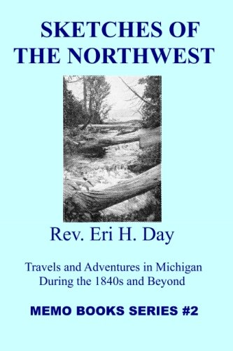 Sketches Of The Northwest: Travels and Adventures in Michigan During the 1840s and Beyond (The Memo Book Series) (Volume 2)