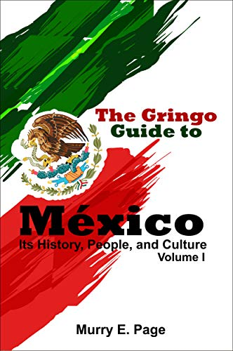 The Gringo Guide to México - Its History, People, and Culture - Vol. I