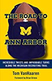 football scouting - The Road to Ann Arbor: Incredible Twists and Improbable Turns Along the Michigan Recruiting Trail
