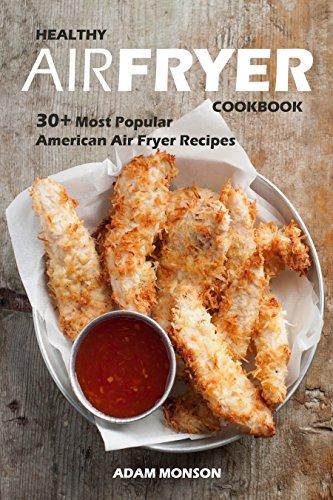 Healthy Air Fryer Cookbook: 30+ Most Popular American Air Fryer Recipes in One Healthy Cookbook by Adam Monson