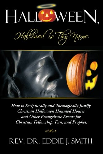 Halloween, Hallowed is Thy Name: How to Scripturally and Theologically Justify Christian Halloween Haunted Houses and Other Evangelistic Events for Christian Fellowship, Fun, and -