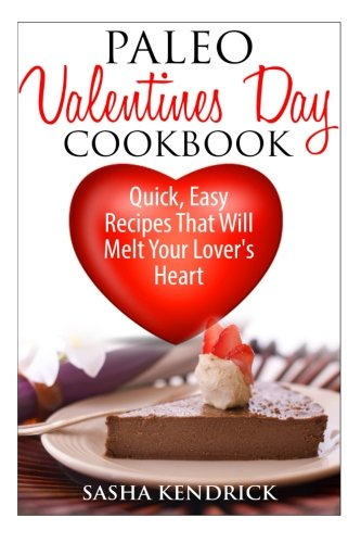 Paleo Valentine's Day Cookbook: Quick, Easy Recipes That Will Melt Your Lover's Heart
