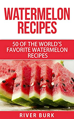 Watermelon Recipes: 50 of the World's Favorite Watermelon Recipes (Fruit Recipe Series Book 2)