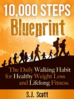 10,000 Steps Blueprint - The Daily Walking Habit for Healthy Weight Loss and Lifelong Fitness by [Scott, S.J.]