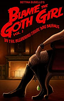 Blame The Goth Girl Vol. 1: In The Beginning There Was Bauhaus by [Busiello, Bettina]