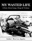 My Wasted Life: A Story About Gangs, Drugs & Violence
