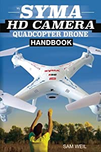 Syma HD Camera RC Quadcopter Drone Handbook: 101 Ways, Tips & Tricks to Get More Out Of Your Syma Drone! (Practical Drone Tips, Tricks & Know How) (Volume 1)