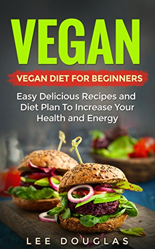Vegan: Vegan Diet For Beginners: Easy Delicious Recipes and Diet Plan To Increase Your Health and Energy (High Protein, Dairy Free, Gluten Free, Low Cholesterol, ... Cast Iron, Vegan Weightloss Book 1) by Lee Douglas