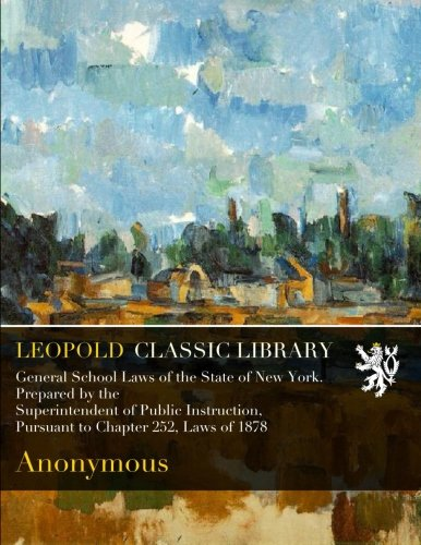 General School Laws of the State of New York. Prepared by the Superintendent of Public Instruction, Pursuant to Chapter 252, Laws of 1878 pdf