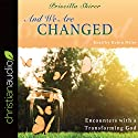 And We Are Changed: Encounters with a Transforming God Audiobook by Priscilla Shirer Narrated by Robin Miles