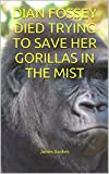 DIAN FOSSEY DIED TRYING TO SAVE HER GORILLAS IN THE MIST