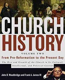 Church History, Volume Two: From Pre-Reformation to the Present Day: The Rise and Growth of the Church in Its Cultural, Intellectual, and Political Context by [Woodbridge, John  D., James III, Frank A.]