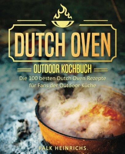 Dutch Oven – Das Outdoor Kochbuch: Die 100 besten Dutch Oven Rezepte für Fans der Outdoor Küche (Dutch Oven Kochbuch, Black Pots, Lagerfeuer Kochbuch, ... kochen, Camping Kochbuch) (German Edition) by Falk Heinrichs