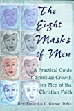 The Eight Masks of Men : A Practical Guide in Spiritual Growth for Men of the Christian Faith, Grosse, Frederick G., 0789004151