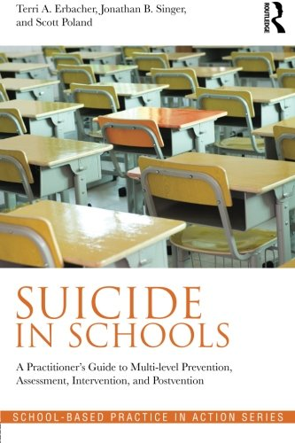 Suicide in Schools: A Practitioner's Guide to Multi-level Prevention, Assessment, Intervention, and Postvention (School-Based Practice in Action) by Routledge