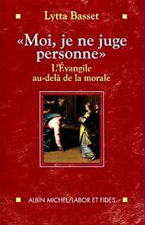 """""""Moi, je ne juge personne""""  : l'Évangile au-delà de la morale, Basset, Lytta"""