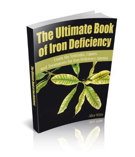 The Ultimate Book of Iron Deficiency:  Learn the Symtoms, Causes and Treatments for Iron Deficiency Anemia