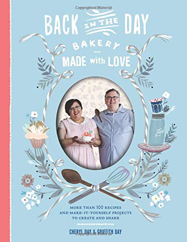 Back in the Day Bakery Made with Love: More than 100 Recipes and Make-It-Yourself Projects to Create and Share (Best Pastry Chef In The World)