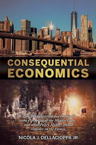 Book: Consequential Economics - How Globalization has Impaired the Prosperity of the Middle- class and what Policy Makers should consider in the Future. by Nicola Joseph DellaCioppa