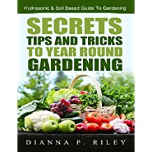 Secrets, Tips and Tricks To Year Round Gardening: The Ultimate Organic Hydroponic & Soil Home Gardening Maximum Yield Guide