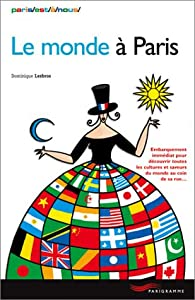 Le monde à Paris : Embarquement immédiat pour découvrir toutes les cultures et saveurs du monde au coin de sa rue par Dominique Lesbros