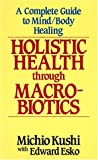 img - for Holistic Health Through MacRobiotics: A Complete Guide to Mind/Body Healing book / textbook / text book